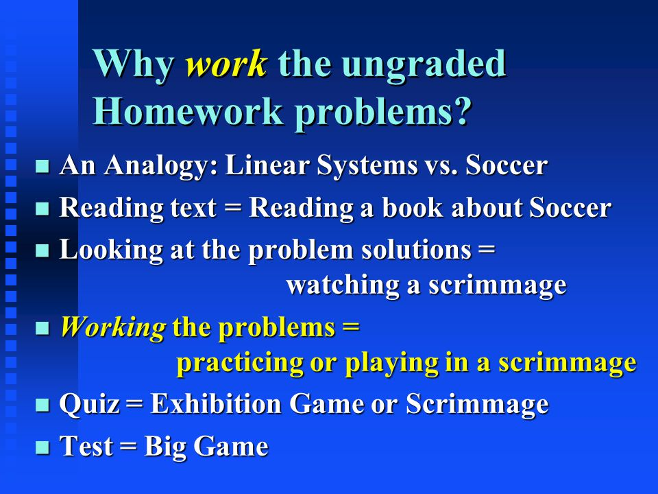 Why work the ungraded Homework problems. n An Analogy: Linear Systems vs.