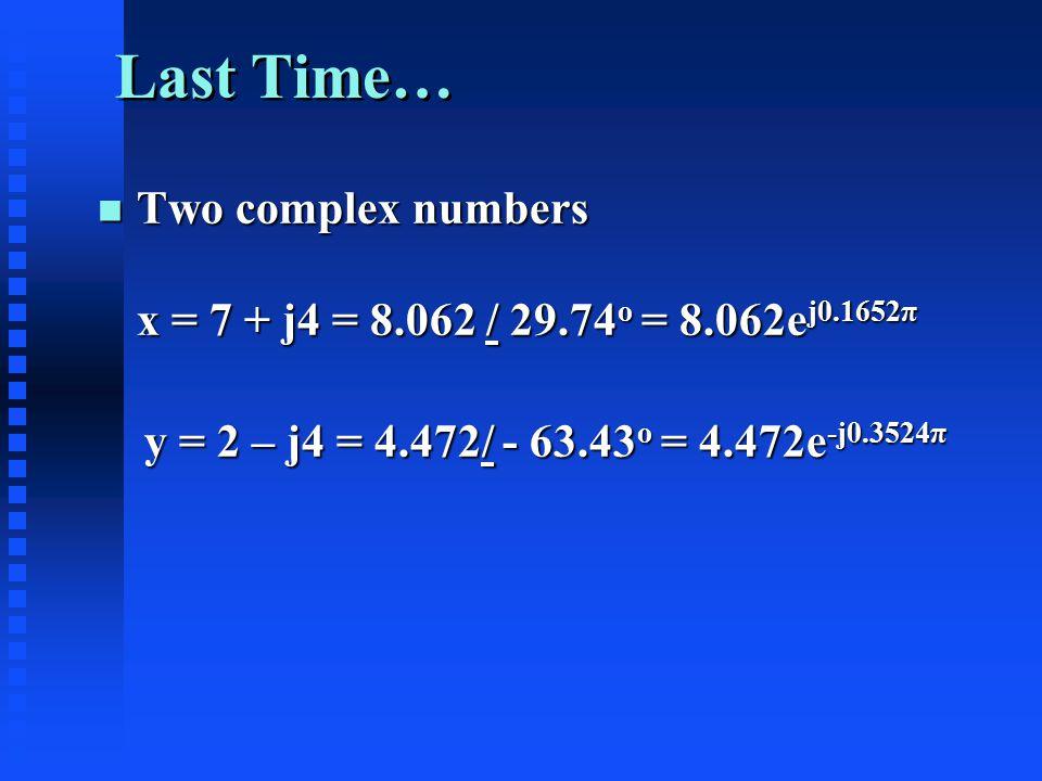 Last Time… n Two complex numbers x = 7 + j4 = 8.062 / 29.74 o = 8.062e j0.1652π y = 2 – j4 = 4.472/ - 63.43 o = 4.472e -j0.3524π y = 2 – j4 = 4.472/ - 63.43 o = 4.472e -j0.3524π