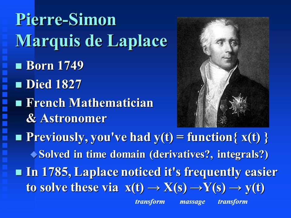 Pierre-Simon Marquis de Laplace n Born 1749 n Died 1827 n French Mathematician & Astronomer n Previously, you ve had y(t) = function{ x(t) } u Solved in time domain (derivatives , integrals ) n In 1785, Laplace noticed it s frequently easier to solve these via x(t) → X(s) →Y(s) → y(t) transform massage transform