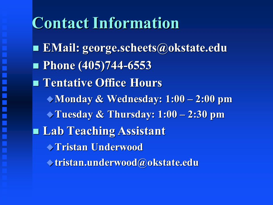 Contact Information n EMail: george.scheets@okstate.edu n Phone (405)744-6553 n Tentative Office Hours u Monday & Wednesday: 1:00 – 2:00 pm u Tuesday & Thursday: 1:00 – 2:30 pm n Lab Teaching Assistant u Tristan Underwood u tristan.underwood@okstate.edu