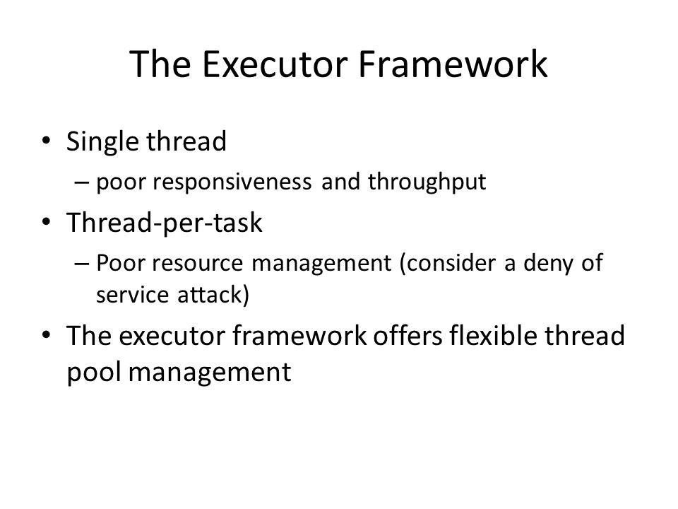 The Executor Framework Single thread – poor responsiveness and throughput Thread-per-task – Poor resource management (consider a deny of service attac