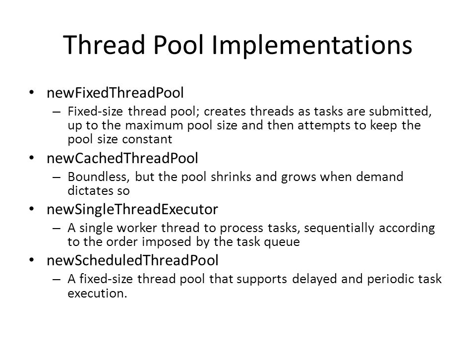 Thread Pool Implementations newFixedThreadPool – Fixed-size thread pool; creates threads as tasks are submitted, up to the maximum pool size and then attempts to keep the pool size constant newCachedThreadPool – Boundless, but the pool shrinks and grows when demand dictates so newSingleThreadExecutor – A single worker thread to process tasks, sequentially according to the order imposed by the task queue newScheduledThreadPool – A fixed-size thread pool that supports delayed and periodic task execution.
