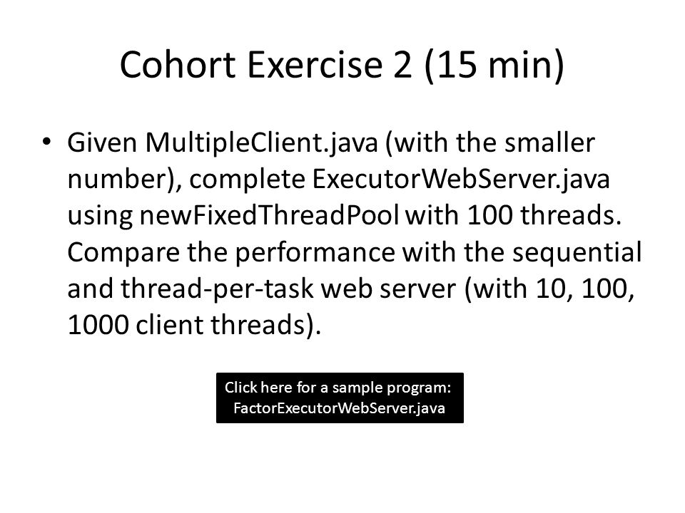 Cohort Exercise 2 (15 min) Given MultipleClient.java (with the smaller number), complete ExecutorWebServer.java using newFixedThreadPool with 100 thre