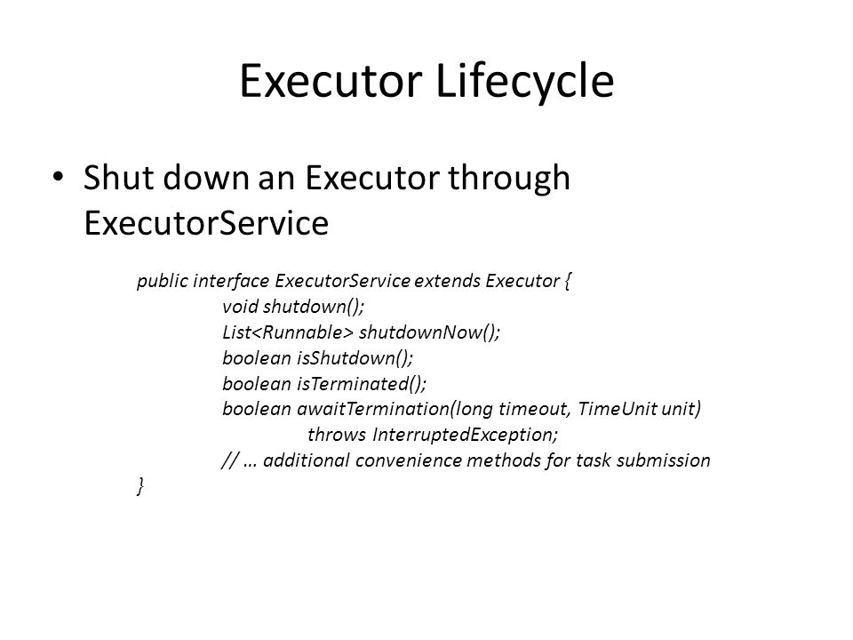 Executor Lifecycle Shut down an Executor through ExecutorService public interface ExecutorService extends Executor { void shutdown(); List shutdownNow