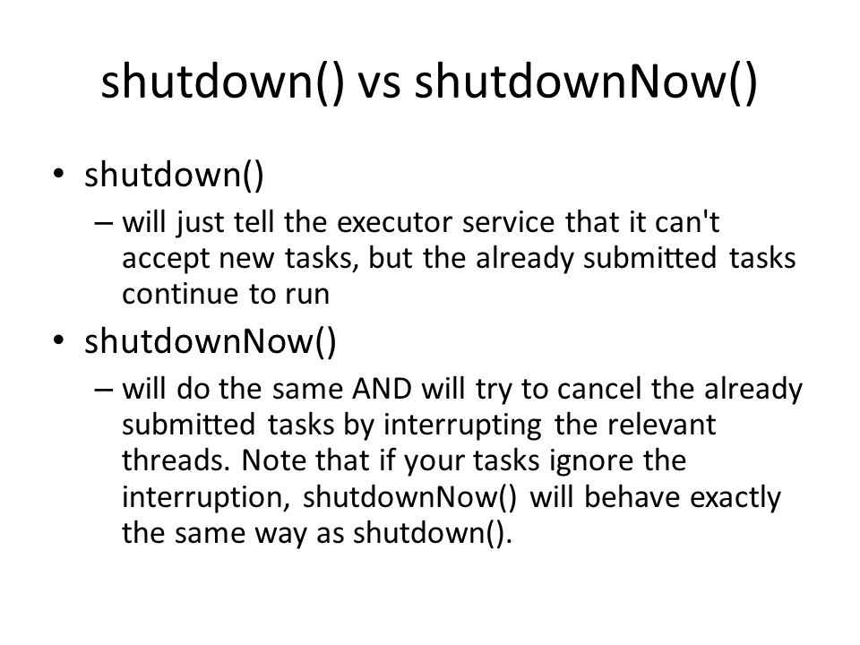 shutdown() vs shutdownNow() shutdown() – will just tell the executor service that it can't accept new tasks, but the already submitted tasks continue
