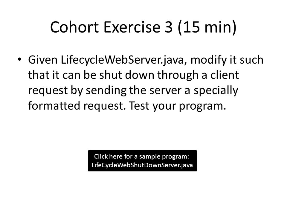 Cohort Exercise 3 (15 min) Given LifecycleWebServer.java, modify it such that it can be shut down through a client request by sending the server a specially formatted request.