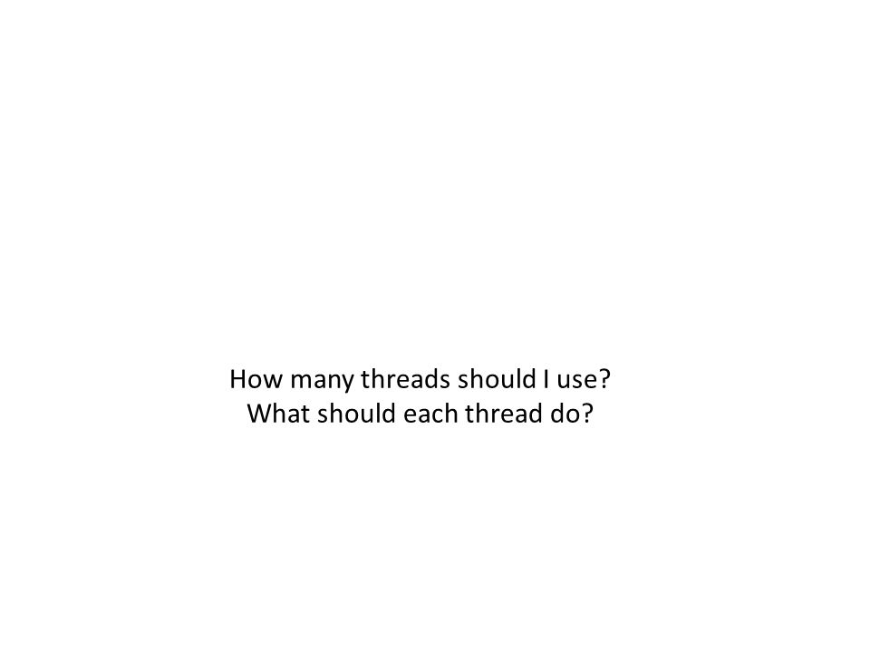 How many threads should I use? What should each thread do?
