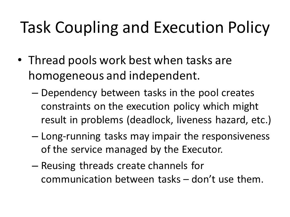 Task Coupling and Execution Policy Thread pools work best when tasks are homogeneous and independent. – Dependency between tasks in the pool creates c