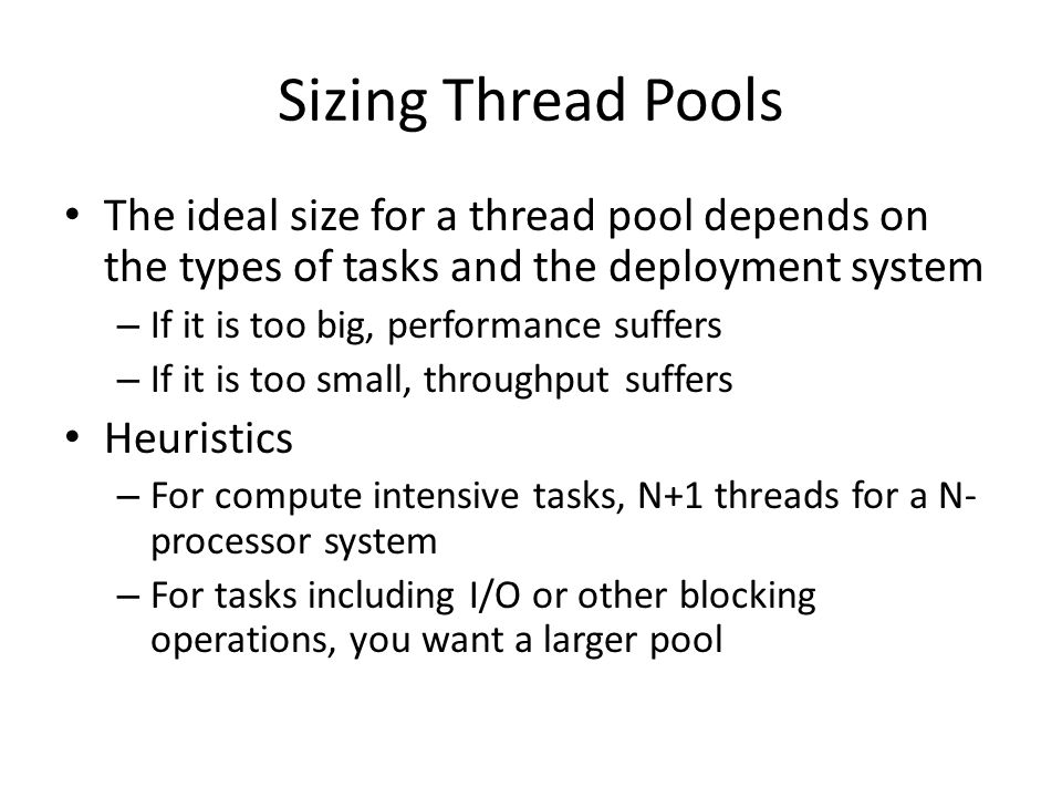 Sizing Thread Pools The ideal size for a thread pool depends on the types of tasks and the deployment system – If it is too big, performance suffers –