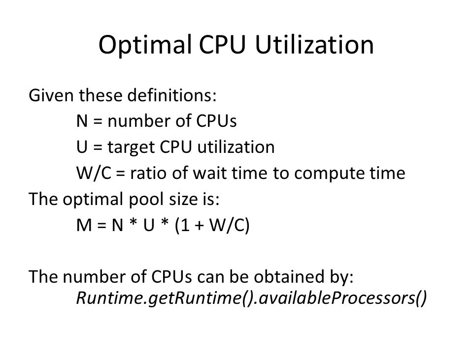Optimal CPU Utilization Given these definitions: N = number of CPUs U = target CPU utilization W/C = ratio of wait time to compute time The optimal pool size is: M = N * U * (1 + W/C) The number of CPUs can be obtained by: Runtime.getRuntime().availableProcessors()