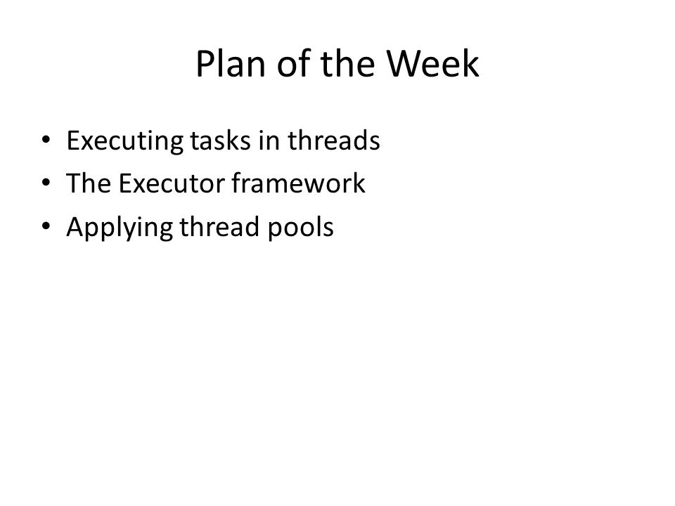 Plan of the Week Executing tasks in threads The Executor framework Applying thread pools