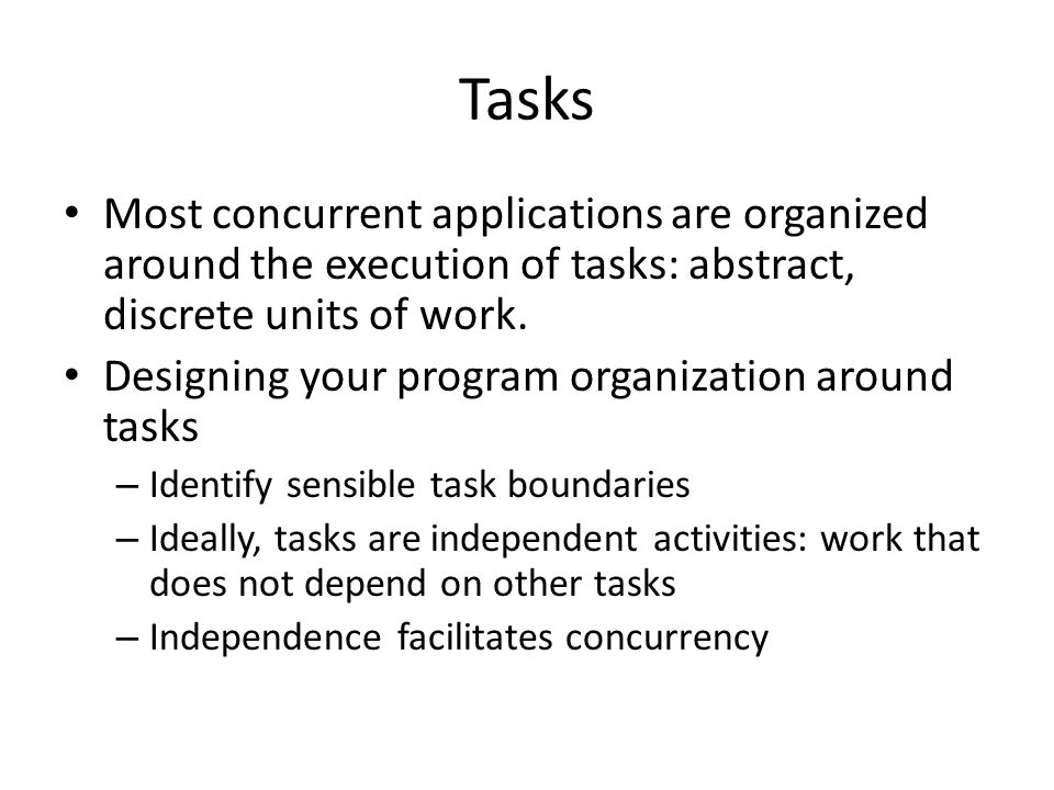 Tasks Most concurrent applications are organized around the execution of tasks: abstract, discrete units of work. Designing your program organization