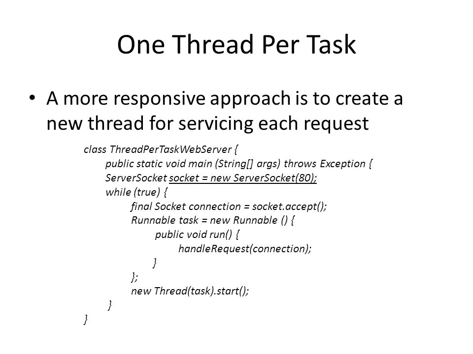 One Thread Per Task A more responsive approach is to create a new thread for servicing each request class ThreadPerTaskWebServer { public static void main (String[] args) throws Exception { ServerSocket socket = new ServerSocket(80); while (true) { final Socket connection = socket.accept(); Runnable task = new Runnable () { public void run() { handleRequest(connection); } }; new Thread(task).start(); }