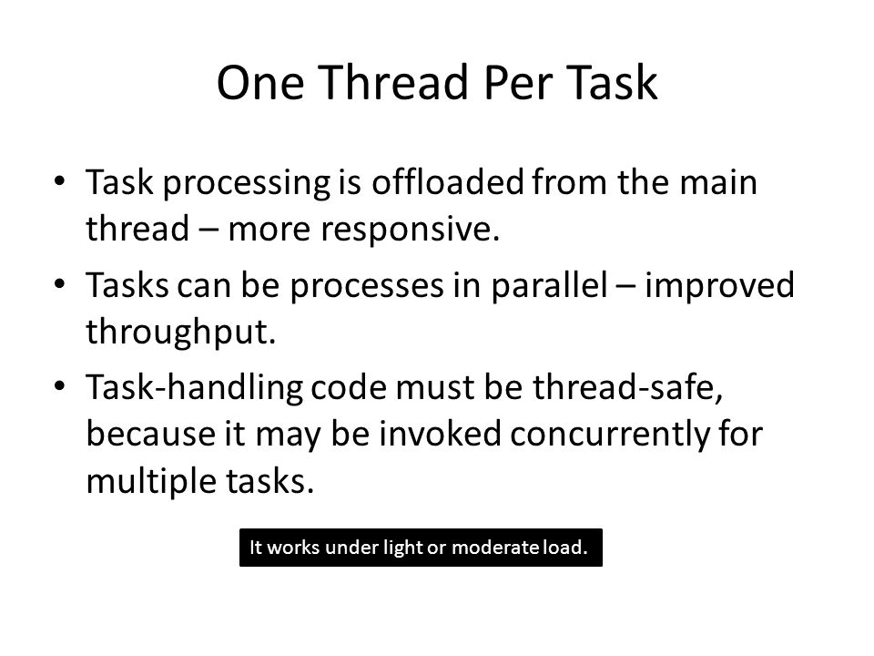 One Thread Per Task Task processing is offloaded from the main thread – more responsive.