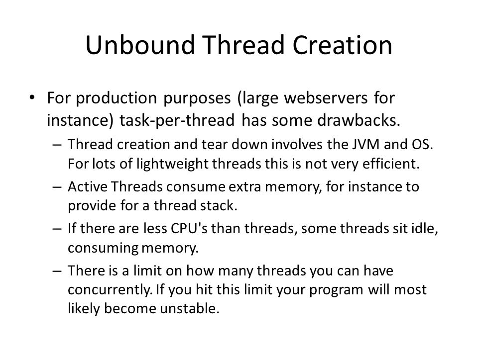 Unbound Thread Creation For production purposes (large webservers for instance) task-per-thread has some drawbacks. – Thread creation and tear down in