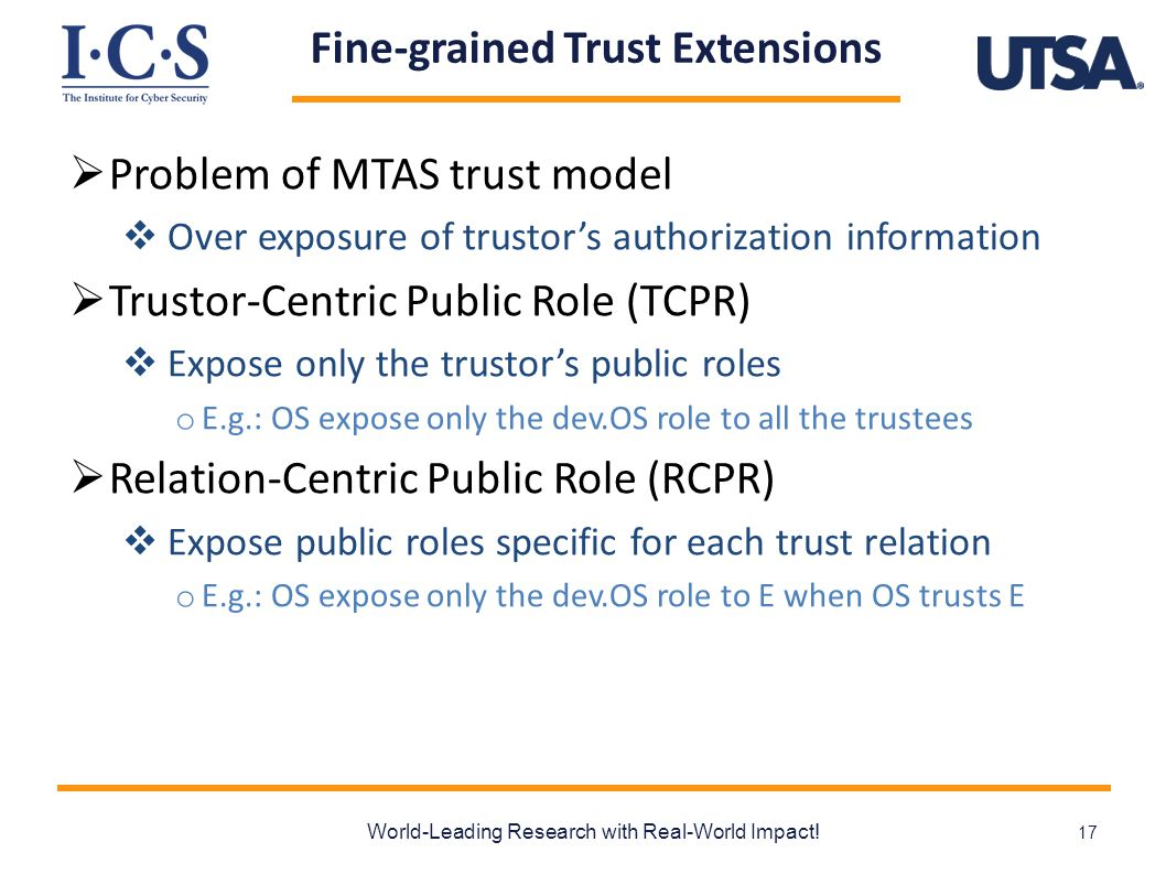 Fine-grained Trust Extensions  Problem of MTAS trust model  Over exposure of trustor's authorization information  Trustor-Centric Public Role (TCPR)  Expose only the trustor's public roles o E.g.: OS expose only the dev.OS role to all the trustees  Relation-Centric Public Role (RCPR)  Expose public roles specific for each trust relation o E.g.: OS expose only the dev.OS role to E when OS trusts E World-Leading Research with Real-World Impact.