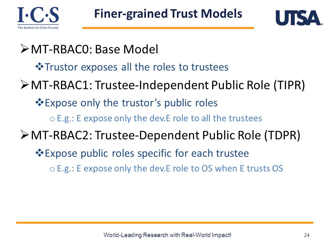 Finer-grained Trust Models  MT-RBAC0: Base Model  Trustor exposes all the roles to trustees  MT-RBAC1: Trustee-Independent Public Role (TIPR)  Expose only the trustor's public roles o E.g.: E expose only the dev.E role to all the trustees  MT-RBAC2: Trustee-Dependent Public Role (TDPR)  Expose public roles specific for each trustee o E.g.: E expose only the dev.E role to OS when E trusts OS World-Leading Research with Real-World Impact.