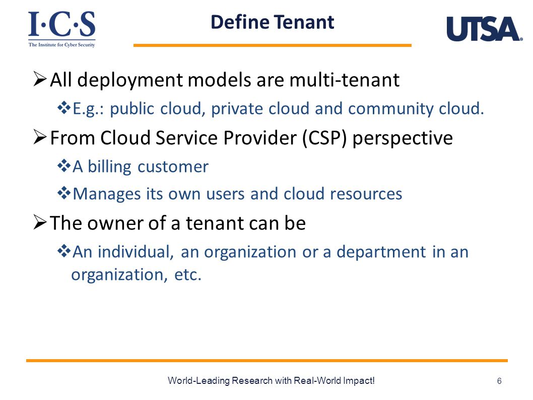 Characteristics of Cloud  Centralized Facility  Resource pooling  Self-Service Agility  Each tenant manages its own authorization  Tenants, users and resources are temporary  Homogeneity  Identical or similar architecture and system settings  Out-Sourcing Trust  Built-in collaboration spirit World-Leading Research with Real-World Impact.