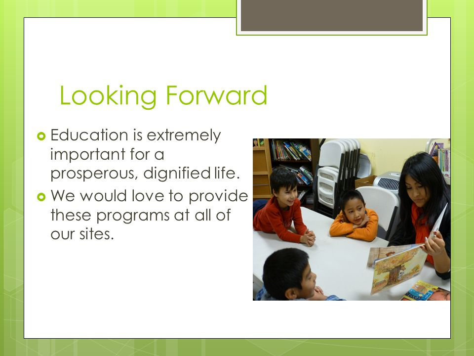 Looking Forward  Education is extremely important for a prosperous, dignified life.
