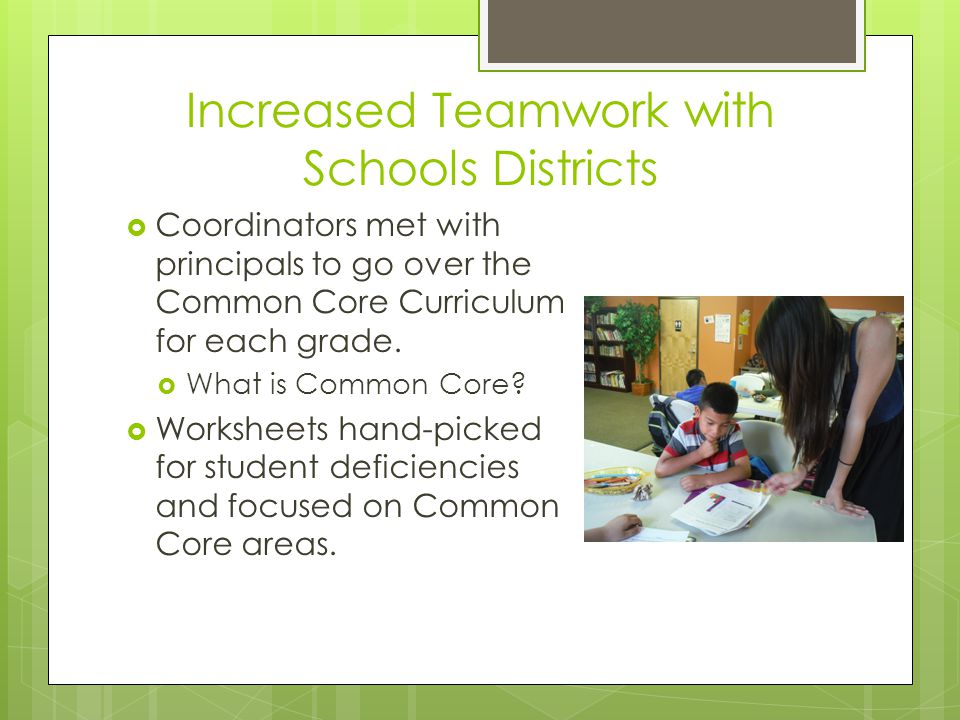 Increased Teamwork with Schools Districts  Coordinators met with principals to go over the Common Core Curriculum for each grade.  What is Common Co