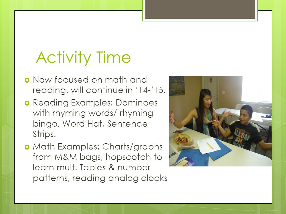 Activity Time  Now focused on math and reading, will continue in '14-'15.  Reading Examples: Dominoes with rhyming words/ rhyming bingo, Word Hat, S