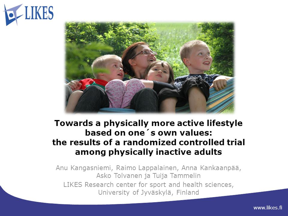 www.likes.fi Towards a physically more active lifestyle based on one´s own values: the results of a randomized controlled trial among physically inactive adults Anu Kangasniemi, Raimo Lappalainen, Anna Kankaanpää, Asko Tolvanen ja Tuija Tammelin LIKES Research center for sport and health sciences, University of Jyväskylä, Finland