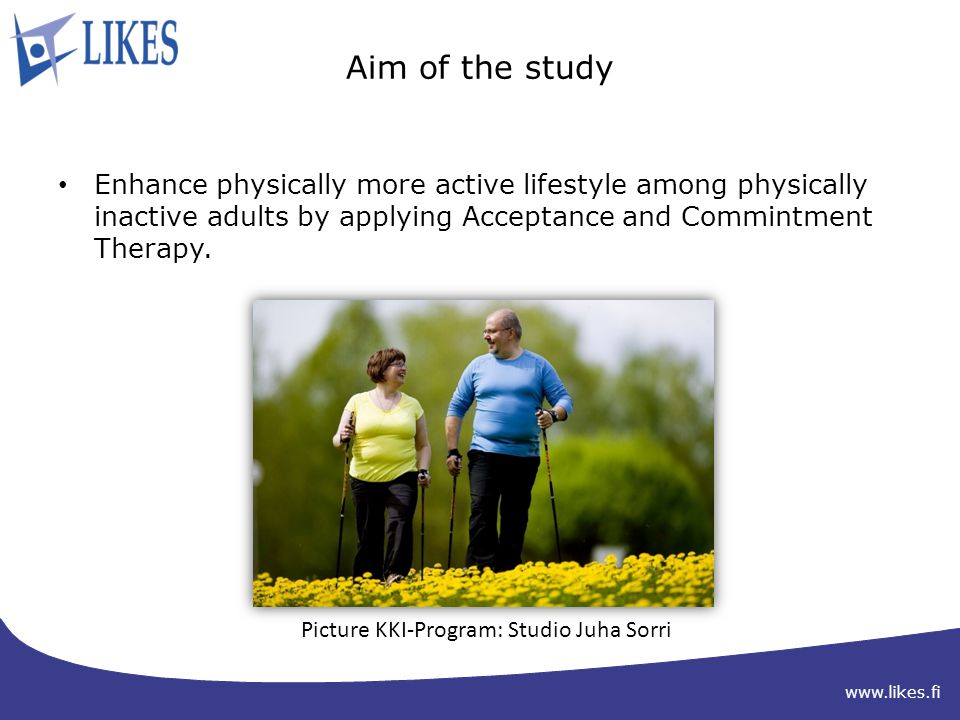 www.likes.fi Aim of the study Enhance physically more active lifestyle among physically inactive adults by applying Acceptance and Commintment Therapy.