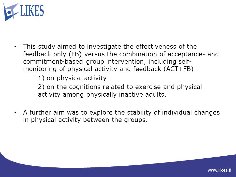 www.likes.fi This study aimed to investigate the effectiveness of the feedback only (FB) versus the combination of acceptance- and commitment-based group intervention, including self- monitoring of physical activity and feedback (ACT+FB) 1) on physical activity 2) on the cognitions related to exercise and physical activity among physically inactive adults.