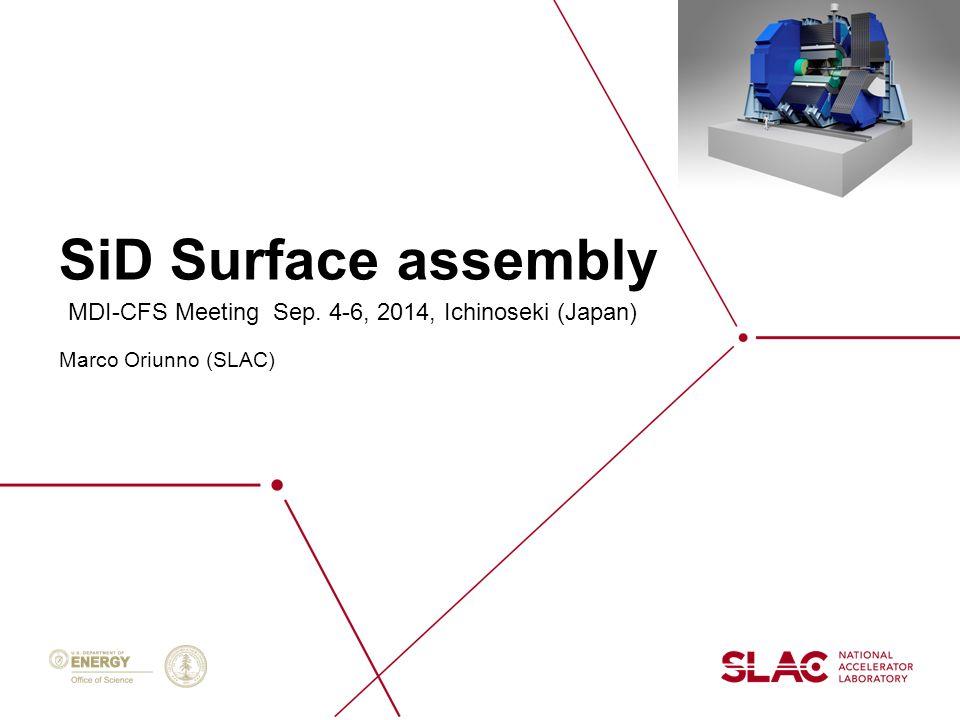SiD Surface assembly Marco Oriunno (SLAC) MDI-CFS Meeting Sep. 4-6, 2014, Ichinoseki (Japan)