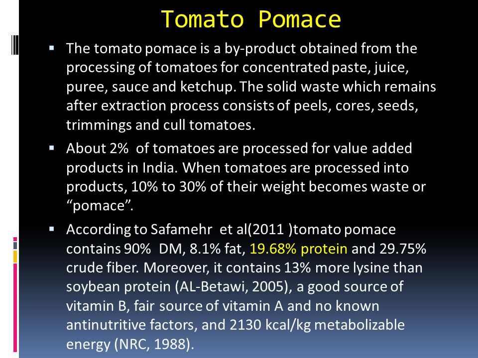 Tomato Pomace  The tomato pomace is a by-product obtained from the processing of tomatoes for concentrated paste, juice, puree, sauce and ketchup.