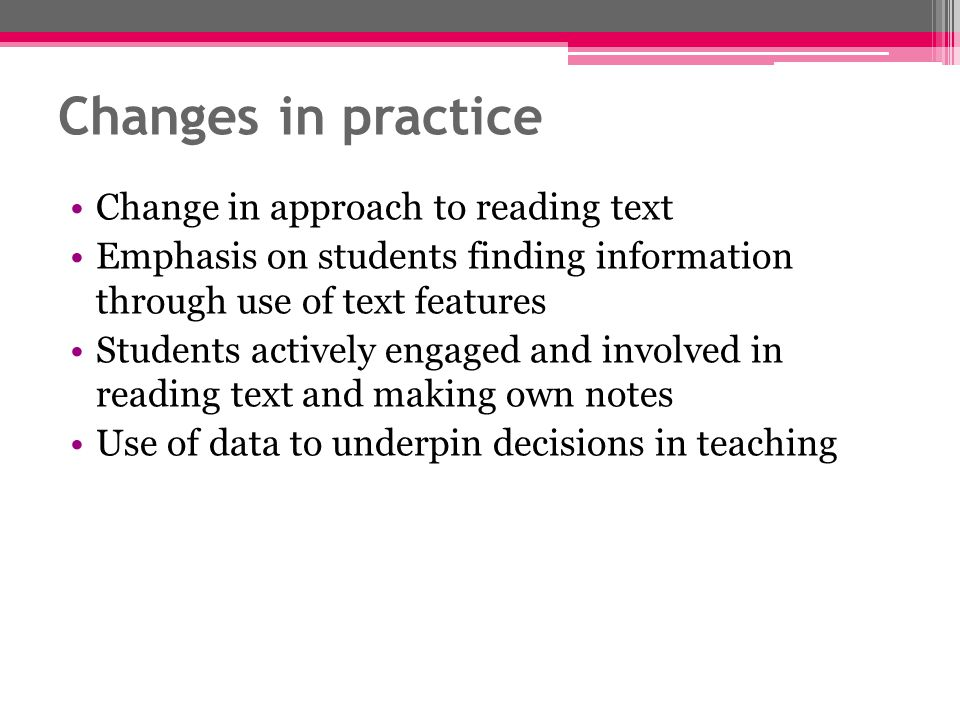 Changes in practice Change in approach to reading text Emphasis on students finding information through use of text features Students actively engaged