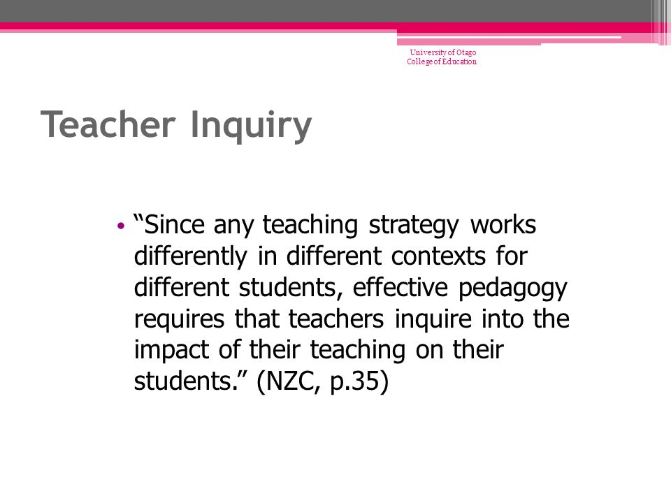 """Teacher Inquiry """"Since any teaching strategy works differently in different contexts for different students, effective pedagogy requires that teachers"""