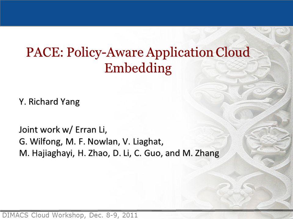 DIMACS Cloud Workshop, Dec. 8-9, 2011 PACE: Policy-Aware Application Cloud Embedding Y.