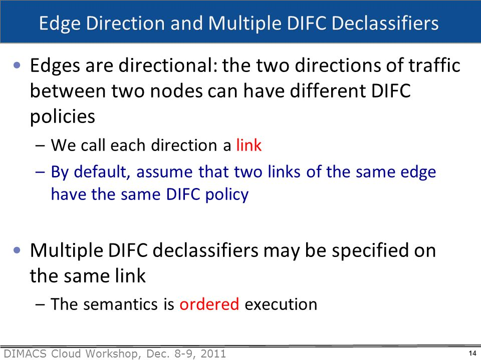 DIMACS Cloud Workshop, Dec. 8-9, 2011 Edge Direction and Multiple DIFC Declassifiers Edges are directional: the two directions of traffic between two
