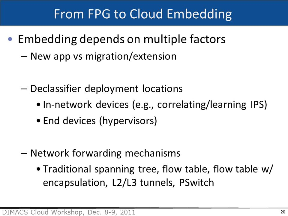 DIMACS Cloud Workshop, Dec. 8-9, 2011 From FPG to Cloud Embedding Embedding depends on multiple factors –New app vs migration/extension –Declassifier