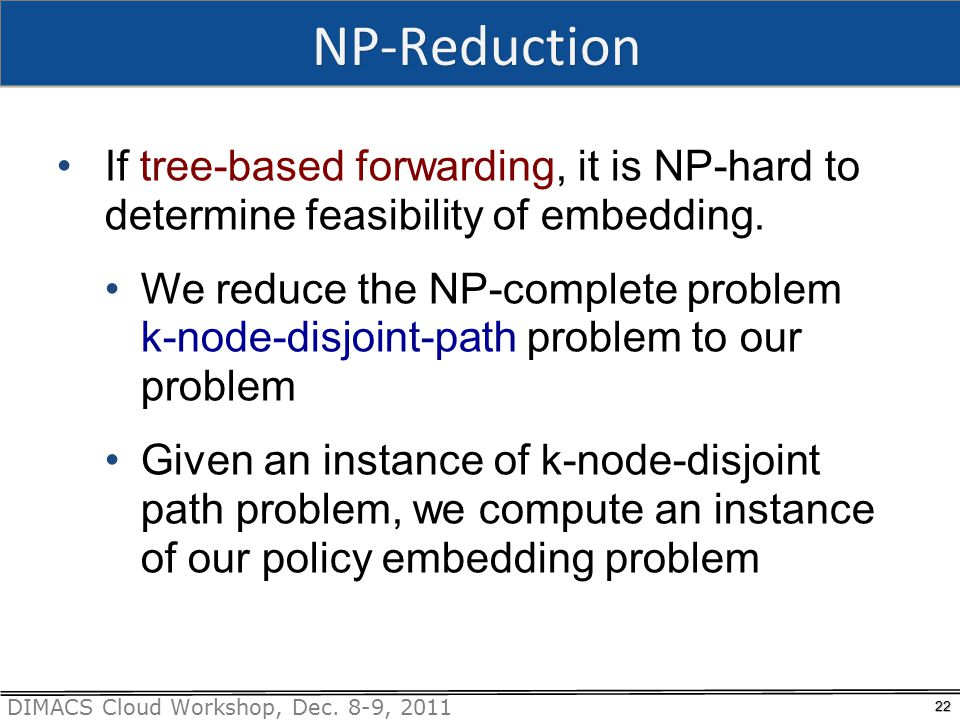 DIMACS Cloud Workshop, Dec. 8-9, 2011 NP-Reduction 22 If tree-based forwarding, it is NP-hard to determine feasibility of embedding. We reduce the NP-