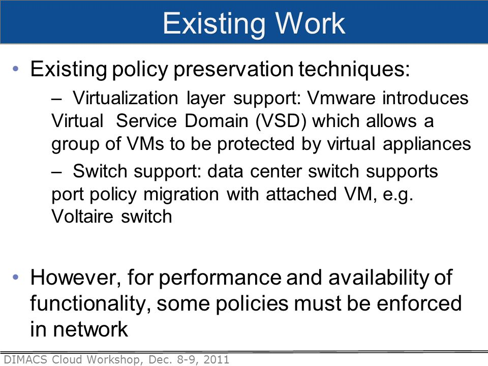 DIMACS Cloud Workshop, Dec. 8-9, 2011 Existing policy preservation techniques: – Virtualization layer support: Vmware introduces Virtual Service Domai