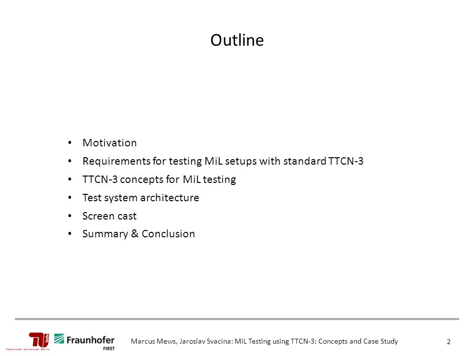 Marcus Mews, Jaroslav Svacina: MiL Testing using TTCN-3: Concepts and Case Study 2 Outline Motivation Requirements for testing MiL setups with standard TTCN-3 TTCN-3 concepts for MiL testing Test system architecture Screen cast Summary & Conclusion