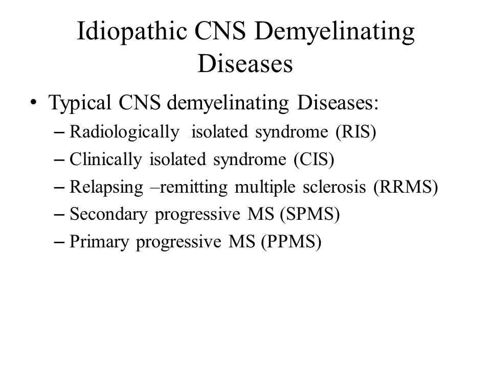 Idiopathic CNS Demyelinating Diseases Typical CNS demyelinating Diseases: – Radiologically isolated syndrome (RIS) – Clinically isolated syndrome (CIS) – Relapsing –remitting multiple sclerosis (RRMS) – Secondary progressive MS (SPMS) – Primary progressive MS (PPMS)