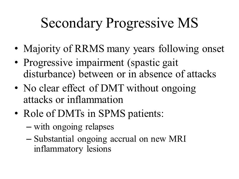 Secondary Progressive MS Majority of RRMS many years following onset Progressive impairment (spastic gait disturbance) between or in absence of attacks No clear effect of DMT without ongoing attacks or inflammation Role of DMTs in SPMS patients: – with ongoing relapses – Substantial ongoing accrual on new MRI inflammatory lesions