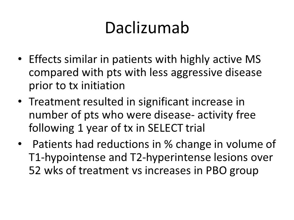 Daclizumab Effects similar in patients with highly active MS compared with pts with less aggressive disease prior to tx initiation Treatment resulted in significant increase in number of pts who were disease- activity free following 1 year of tx in SELECT trial Patients had reductions in % change in volume of T1-hypointense and T2-hyperintense lesions over 52 wks of treatment vs increases in PBO group