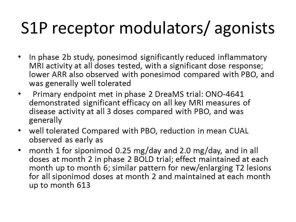 S1P receptor modulators/ agonists In phase 2b study, ponesimod significantly reduced inflammatory MRI activity at all doses tested, with a significant dose response; lower ARR also observed with ponesimod compared with PBO, and was generally well tolerated Primary endpoint met in phase 2 DreaMS trial: ONO-4641 demonstrated significant efficacy on all key MRI measures of disease activity at all 3 doses compared with PBO, and was generally well tolerated Compared with PBO, reduction in mean CUAL observed as early as month 1 for siponimod 0.25 mg/day and 2.0 mg/day, and in all doses at month 2 in phase 2 BOLD trial; effect maintained at each month up to month 6; similar pattern for new/enlarging T2 lesions for all siponimod doses at month 2 and maintained at each month up to month 613