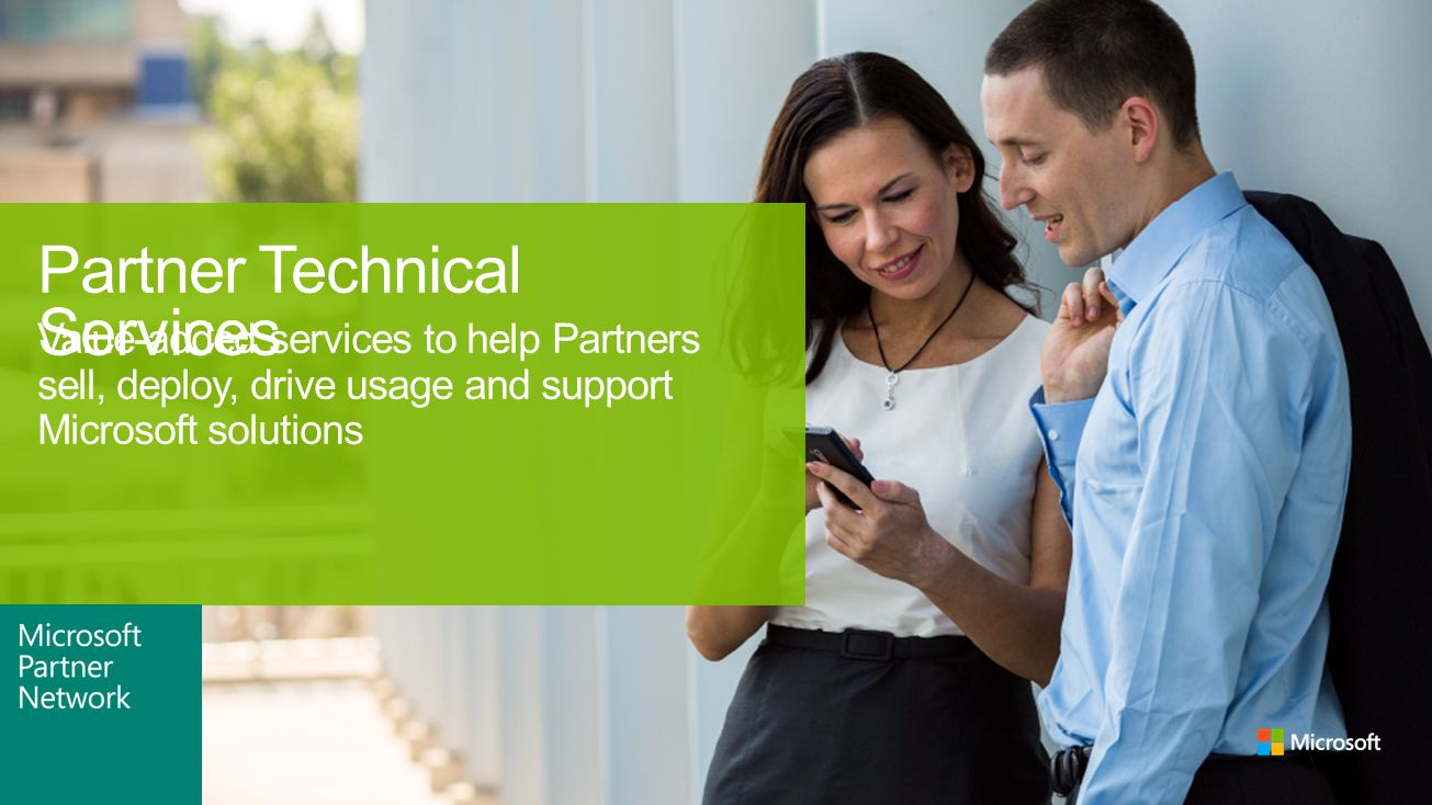 Value-added services to help Partners sell, deploy, drive usage and support Microsoft solutions Partner Technical Services