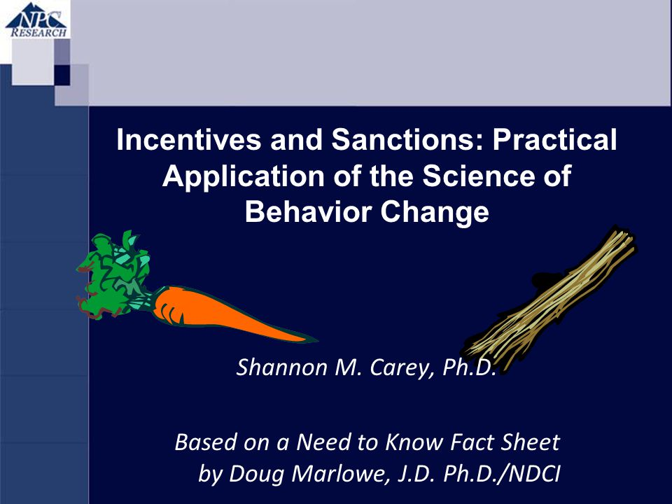 Incentives and Sanctions: Practical Application of the Science of Behavior Change Shannon M. Carey, Ph.D. Based on a Need to Know Fact Sheet by Doug M