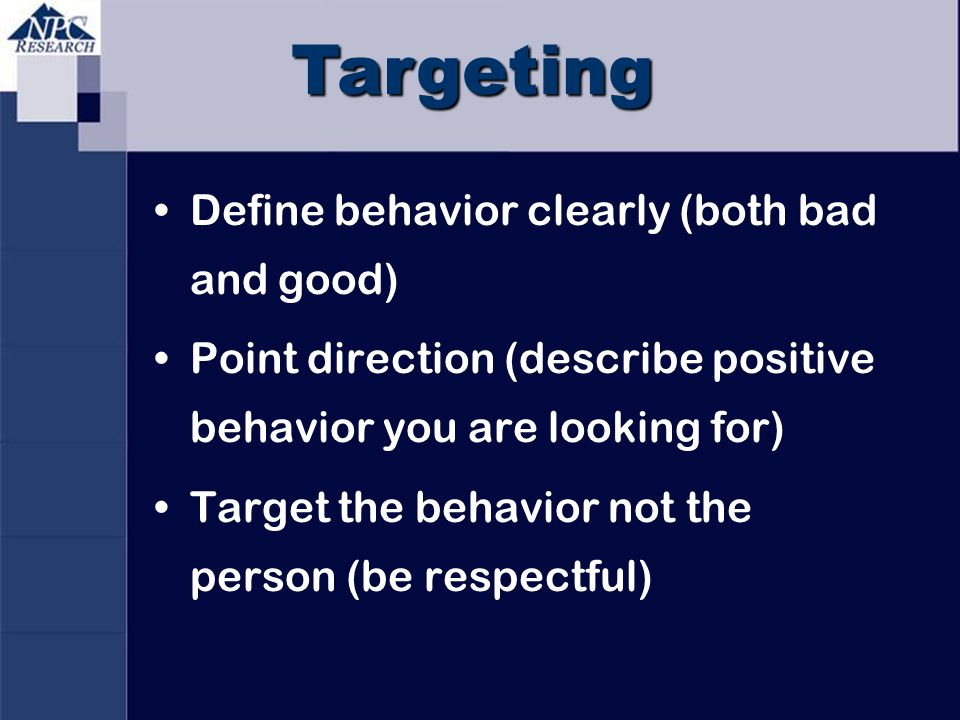 Targeting Define behavior clearly (both bad and good) Point direction (describe positive behavior you are looking for) Target the behavior not the per