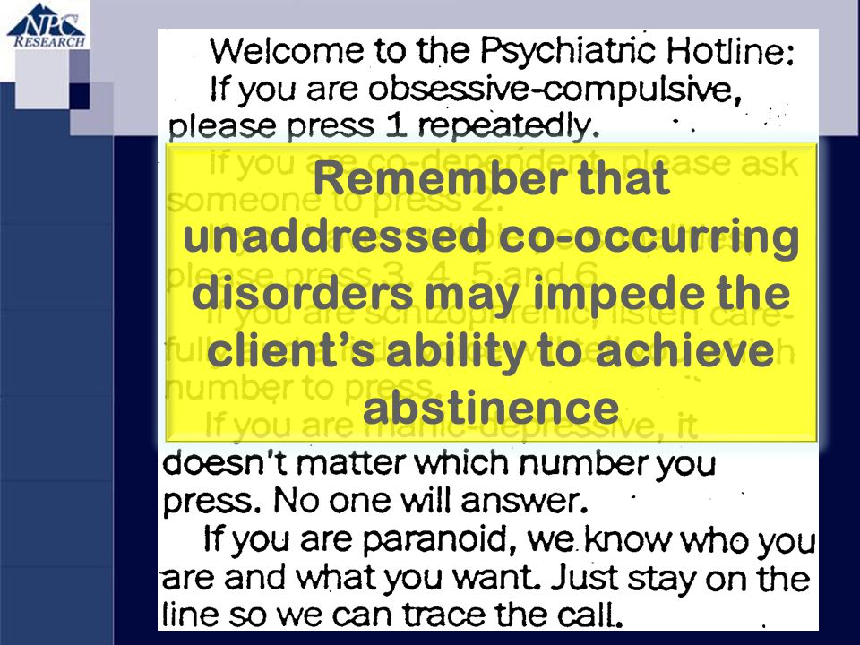 Remember that unaddressed co-occurring disorders may impede the client's ability to achieve abstinence