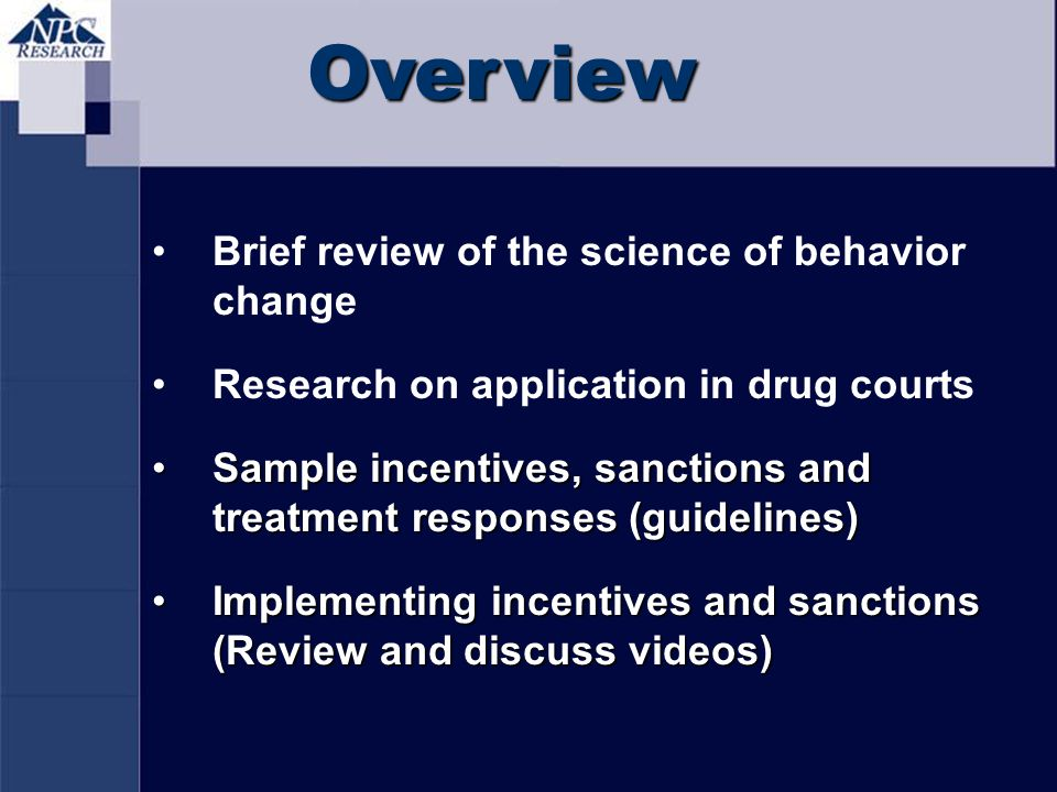 Overview Brief review of the science of behavior change Research on application in drug courts Sample incentives, sanctions and treatment responses (g