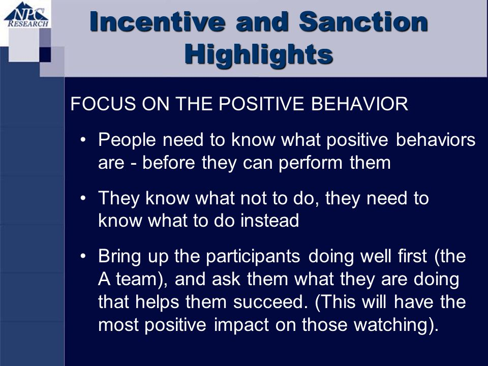 Incentive and Sanction Highlights FOCUS ON THE POSITIVE BEHAVIOR People need to know what positive behaviors are - before they can perform them They k