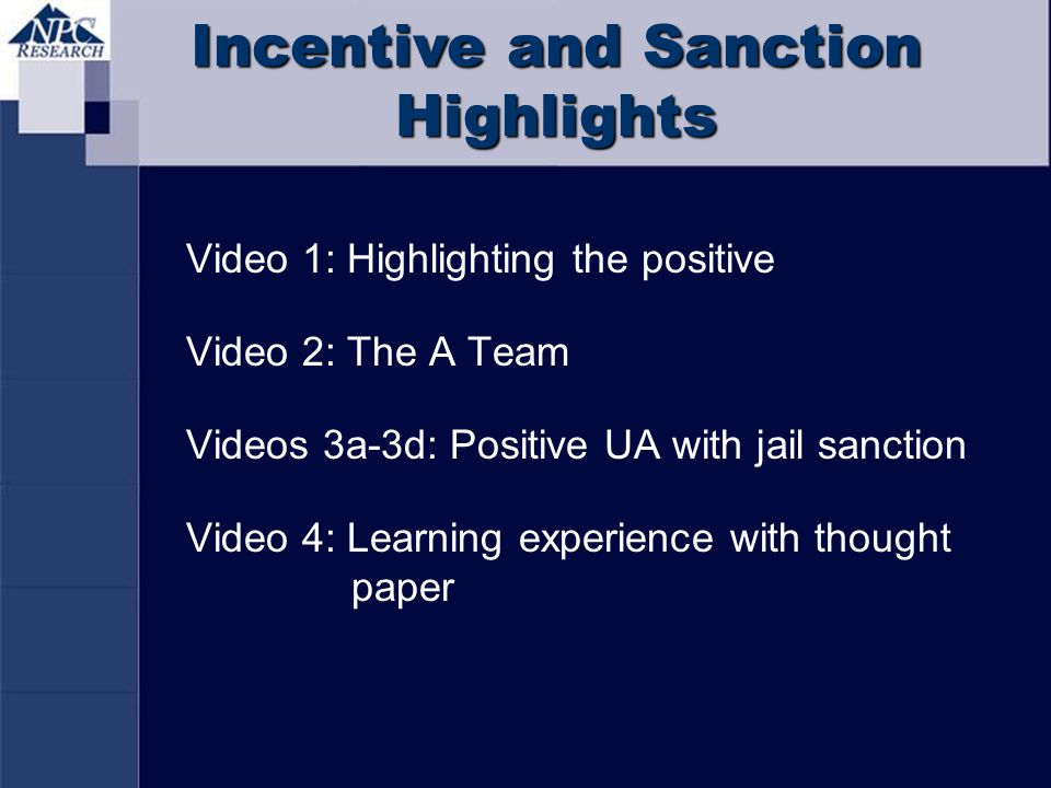 Incentive and Sanction Highlights Video 1: Highlighting the positive Video 2: The A Team Videos 3a-3d: Positive UA with jail sanction Video 4: Learnin