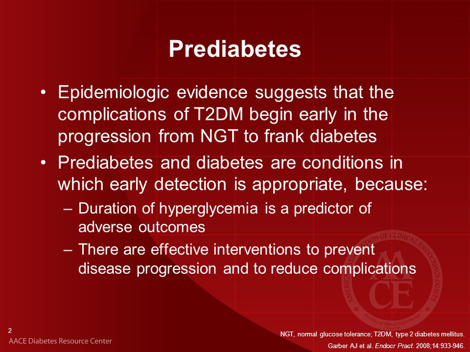 2 Prediabetes Epidemiologic evidence suggests that the complications of T2DM begin early in the progression from NGT to frank diabetes Prediabetes and diabetes are conditions in which early detection is appropriate, because: –Duration of hyperglycemia is a predictor of adverse outcomes –There are effective interventions to prevent disease progression and to reduce complications NGT, normal glucose tolerance; T2DM, type 2 diabetes mellitus.
